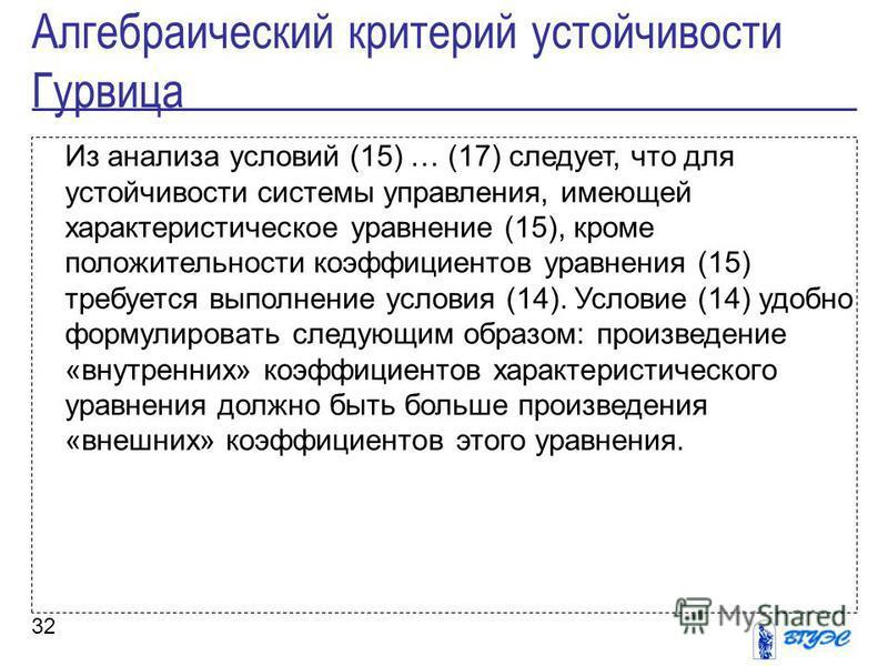 32 Из анализа условий (15) … (17) следует, что для устойчивости системы управления, имеющей характеристическое уравнение (15), кроме положительности коэффициентов уравнения (15) требуется выполнение условия (14). Условие (14) удобно формулировать сле