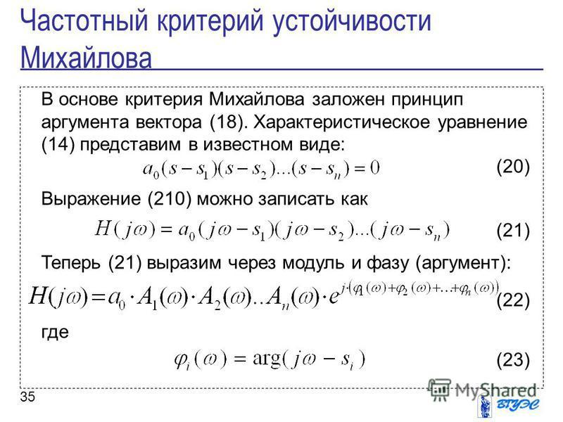35 В основе критерия Михайлова заложен принцип аргумента вектора (18). Характеристическое уравнение (14) представим в известном виде: (20) Выражение (210) можно записать как (21) Теперь (21) выразим через модуль и фазу (аргумент): (22) где (23) Часто