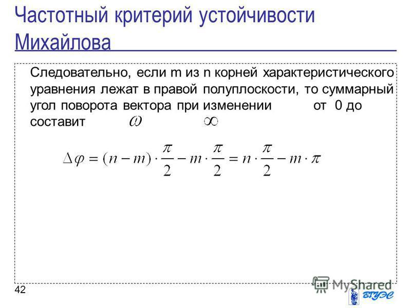 42 Следовательно, если m из n корней характеристического уравнения лежат в правой полуплоскости, то суммарный угол поворота вектора при изменении от 0 до составит Частотный критерий устойчивости Михайлова