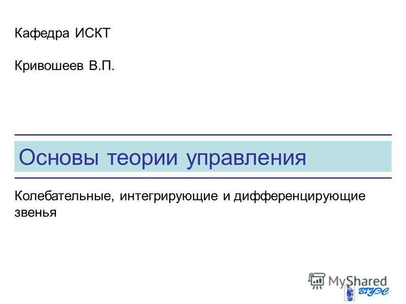Основы теории управления Кафедра ИСКТ Кривошеев В.П. Колебательные, интегрирующие и дифференцирующие звенья