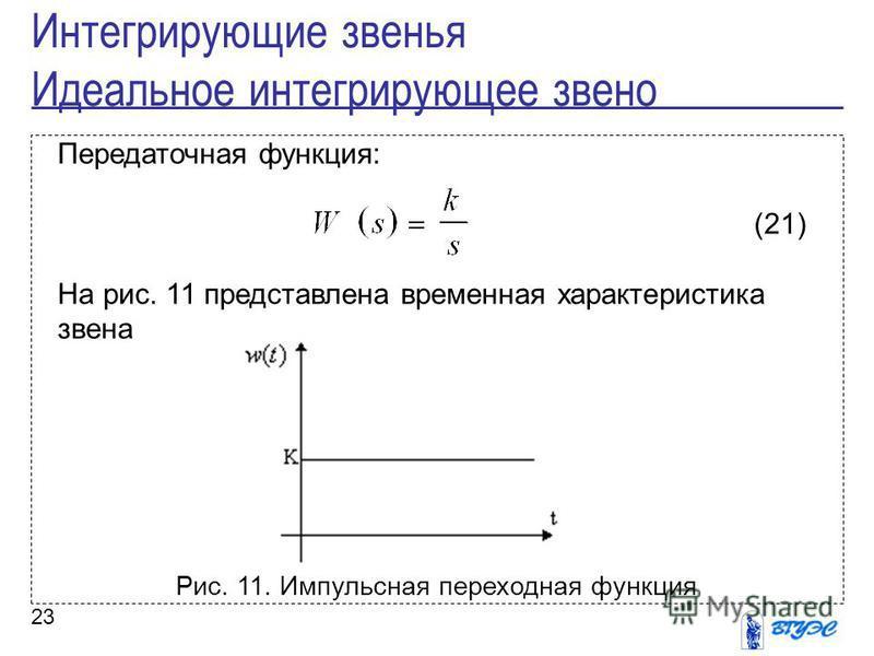 23 Передаточная функция: (21) На рис. 11 представлена временная характеристика звена Рис. 11. Импульсная переходная функция Интегрирующие звенья Идеальное интегрирующее звено