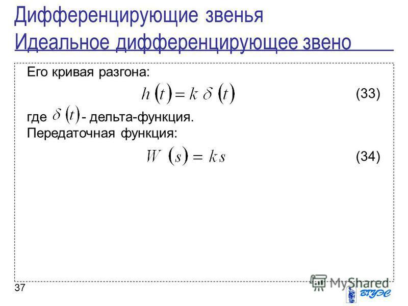 37 Его кривая разгона: (33) где - дельта-функция. Передаточная функция: (34) Дифференцирующие звенья Идеальное дифференцирующее звено