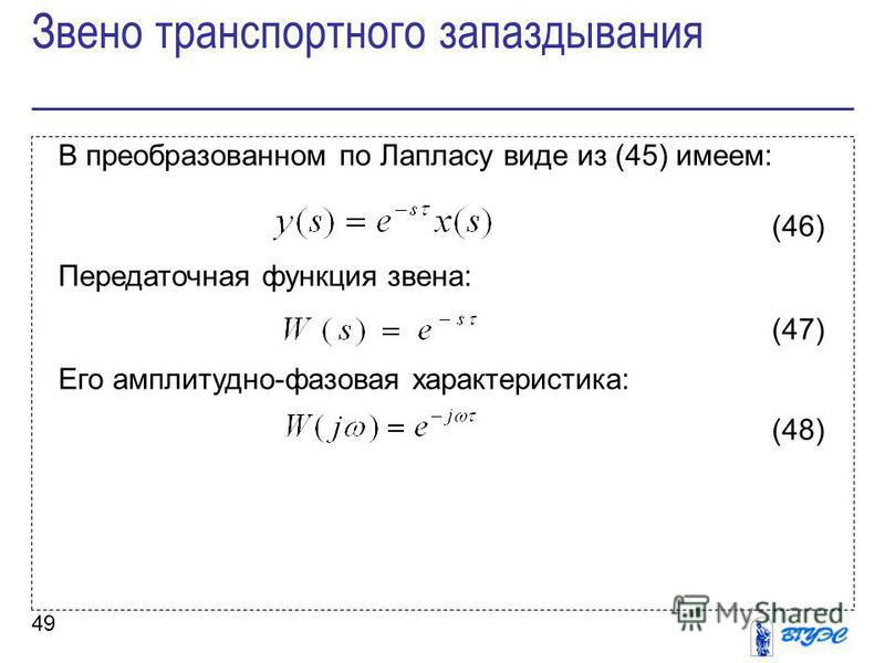49 В преобразованном по Лапласу виде из (45) имеем: (46) Передаточная функция звена: (47) Его амплитудно-фазовая характеристика: (48) Звено транспортного запаздывания