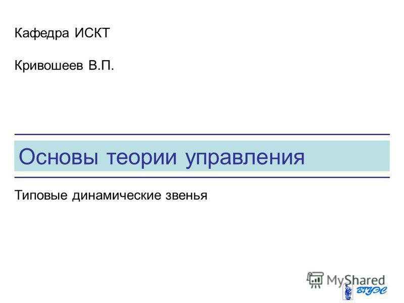 Основы теории управления Кафедра ИСКТ Кривошеев В.П. Типовые динамические звенья