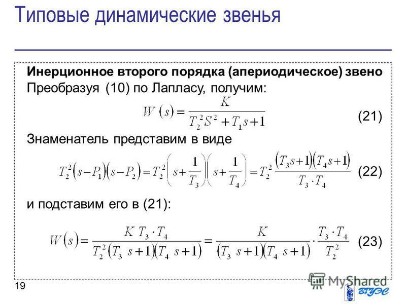 19 Инерционное второго порядка (апериодическое) звено Преобразуя (10) по Лапласу, получим: (21) Знаменатель представим в виде (22) и подставим его в (21): (23) Типовые динамические звенья