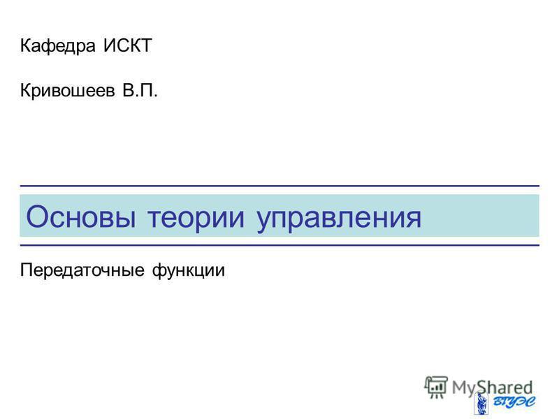 Основы теории управления Кафедра ИСКТ Кривошеев В.П. Передаточные функции