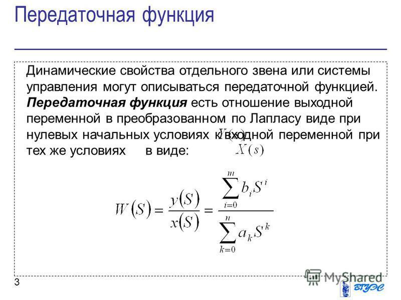 3 Динамические свойства отдельного звена или системы управления могут описываться передаточной функцией. Передаточная функция есть отношение выходной переменной в преобразованном по Лапласу виде при нулевых начальных условиях к входной переменной при