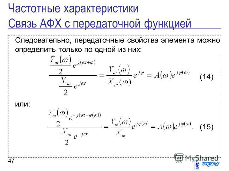 47 Следовательно, передаточные свойства элемента можно определить только по одной из них: (14) или: (15) Частотные характеристики Связь АФХ с передаточной функцией