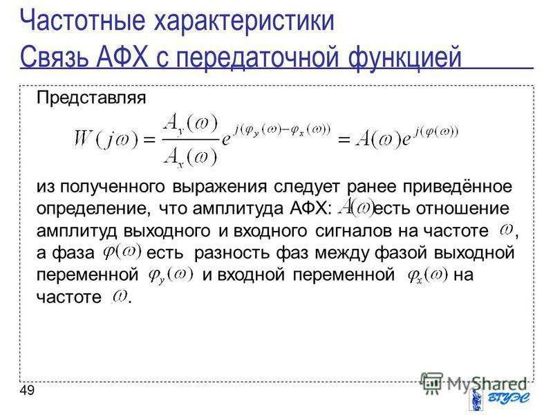49 Представляя из полученного выражения следует ранее приведённое определение, что амплитуда АФХ: есть отношение амплитуд выходного и входного сигналов на частоте, а фаза есть разность фаз между фазой выходной переменной и входной переменной на часто