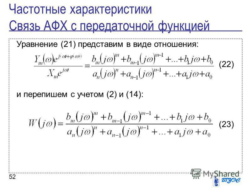 52 Уравнение (21) представим в виде отношения: (22) и перепишем с учетом (2) и (14): (23) Частотные характеристики Связь АФХ с передаточной функцией