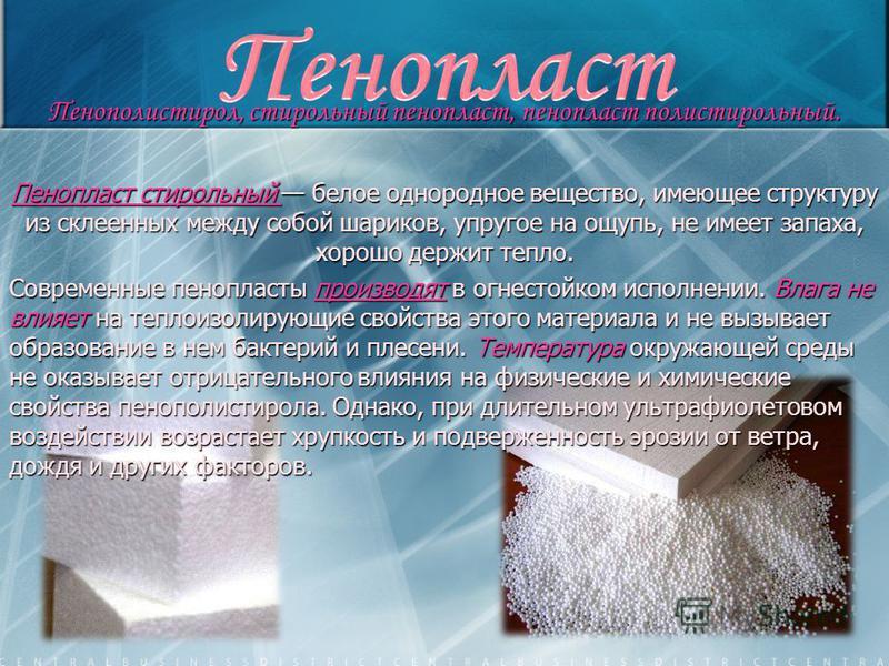 Пенополистирол, стирольный пенопласт, пенопласт полистирольный. Пенопласт стирольный белое однородное вещество, имеющее структуру из склеенных между собой шариков, упругое на ощупь, не имеет запаха, хорошо держит тепло. Современные пенопласты произво