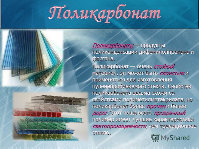 Поликарбонаты продукты поликонденсации дифенилолпропана и фосгена. Поликарбонат очень стойкий материал, он может быть слоистым и применяться для изготовления пуленепробиваемого стекла. Свойства поликарбоната весьма схожи со свойствами полиметилметакр