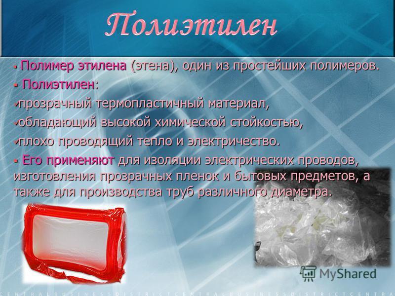 Полимер этилена (этана), один из простейших полимеров. Полимер этилена (этана), один из простейших полимеров. Полиэтилен: Полиэтилен: прозрачный термопластичный материал, прозрачный термопластичный материал, обладающий высокой химической стойкостью,