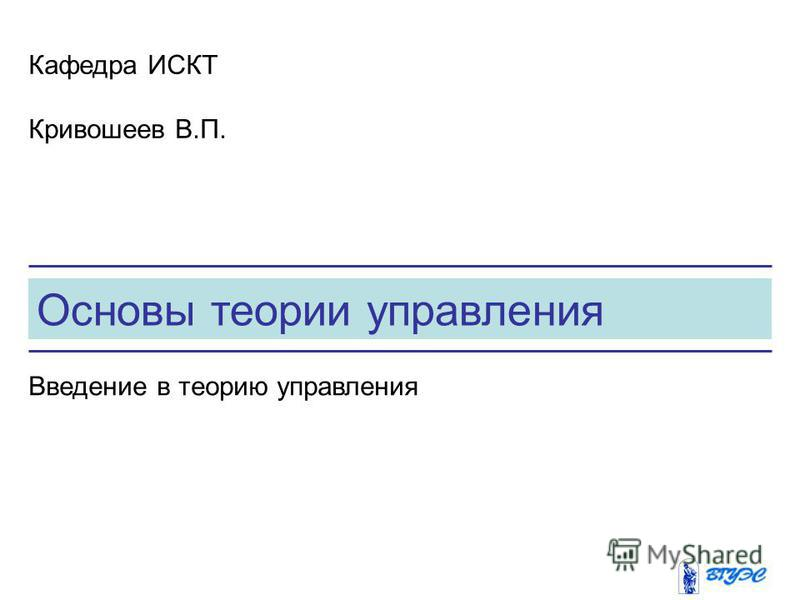 Основы теории управления Кафедра ИСКТ Кривошеев В.П. Введение в теорию управления