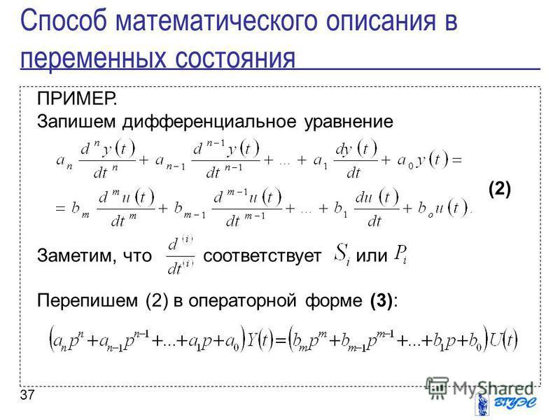 37 ПРИМЕР. Запишем дифференциальное уравнение (2) Заметим, что соответствуетили Перепишем (2) в операторной форме (3): Способ математического описания в переменных состояния