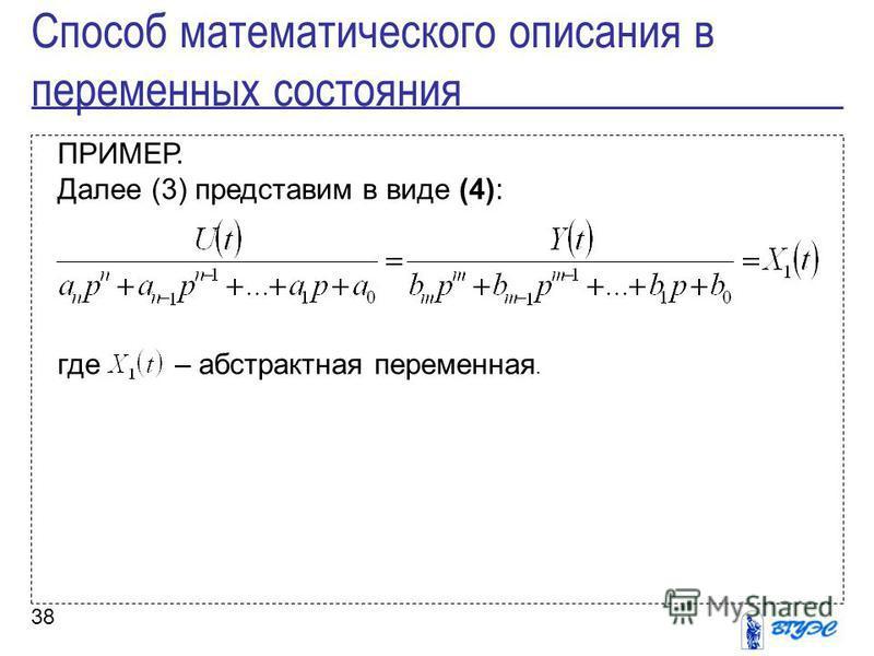 38 ПРИМЕР. Далее (3) представим в виде (4): где – абстрактная переменная. Способ математического описания в переменных состояния