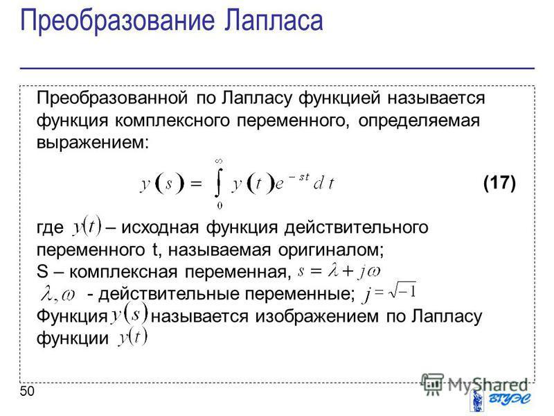 50 Преобразованной по Лапласу функцией называется функция комплексного переменного, определяемая выражением: (17) где – исходная функция действительного переменного t, называемая оригиналом; S – комплексная переменная, - действительные переменные; Фу