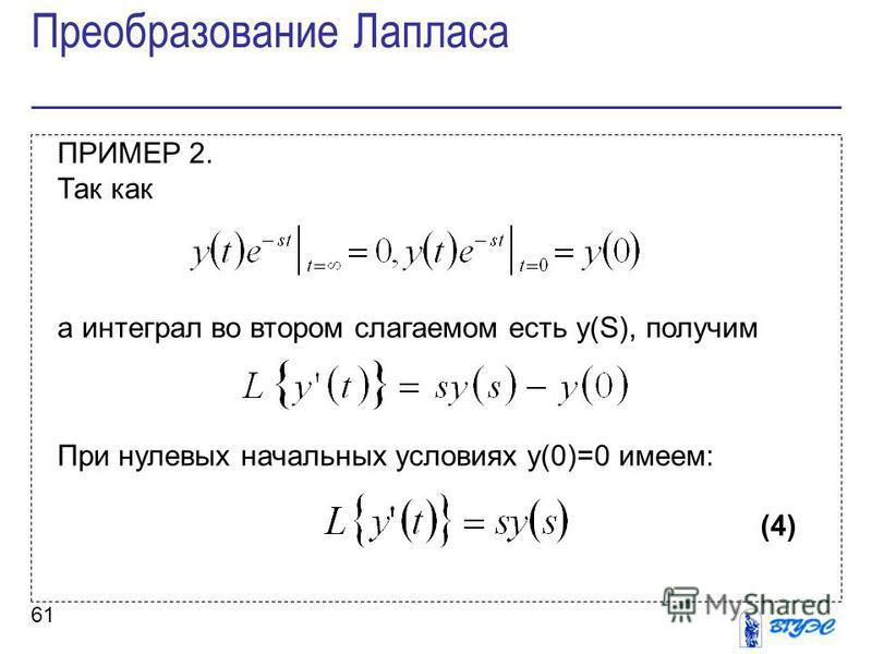 61 ПРИМЕР 2. Так как а интеграл во втором слагаемом есть y(S), получим При нулевых начальных условиях y(0)=0 имеем: (4) Преобразование Лапласа