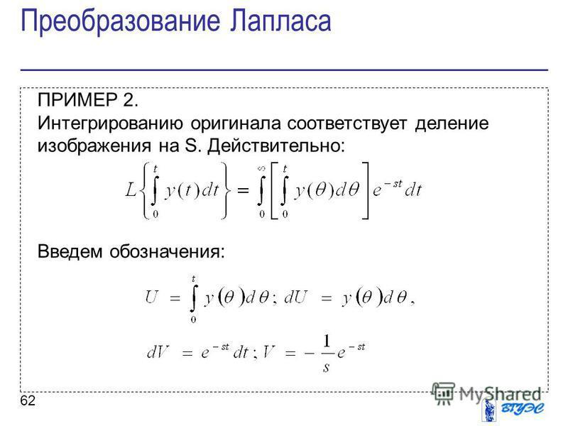 62 ПРИМЕР 2. Интегрированию оригинала соответствует деление изображения на S. Действительно: Введем обозначения: Преобразование Лапласа