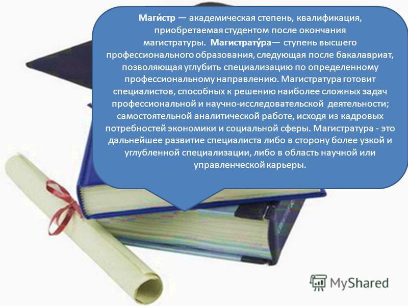 Маги́стр академическая степень, квалификация, приобретаемая студентом после окончания магистратуры. Магистрату́ра ступень высшего профессионального образования, следующая после бакалавриат, позволяющая углубить специализацию по определенному професси