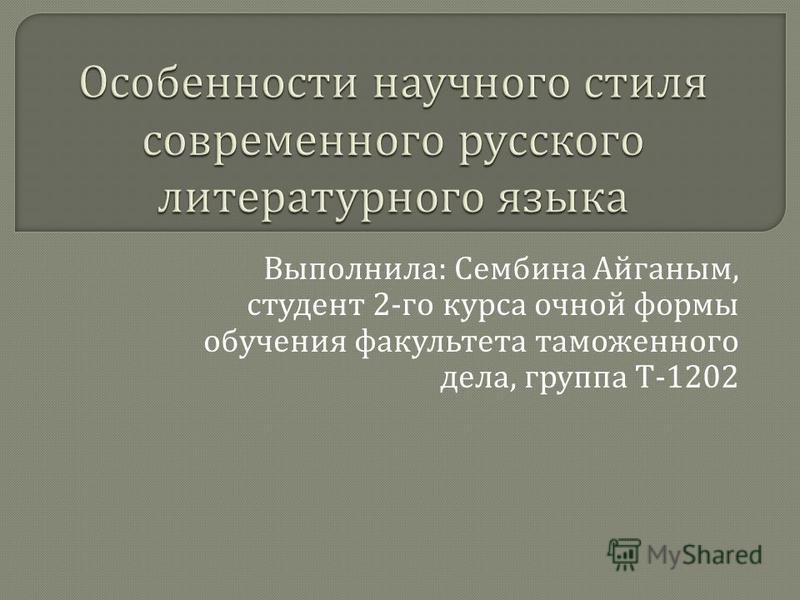 Выполнила : Сембина Айганым, студент 2- го курса очной формы обучения факультета таможенного дела, группа Т -1202