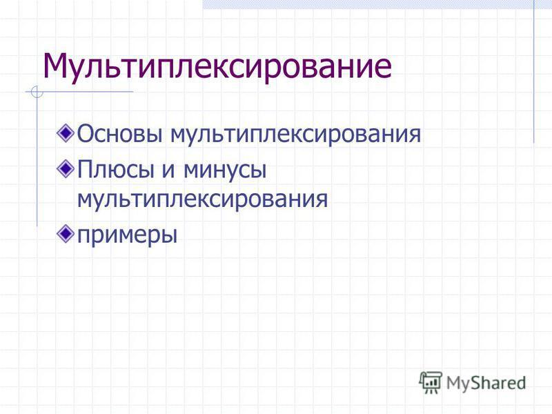 Мультиплексирование Основы мультиплексирования Плюсы и минусы мультиплексирования примеры