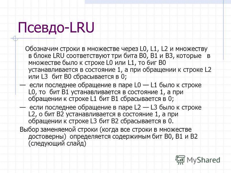 Псевдо-LRU Обозначим строки в множестве через L0, L1, L2 и множеству в блоке LRU соответствуют три бита В0, В1 и B3, которые в множестве было к строке L0 или L1, то 6 ик В0 устанавливается в состояние 1, а при обращении к строке L2 или L3 бит В0 сбра