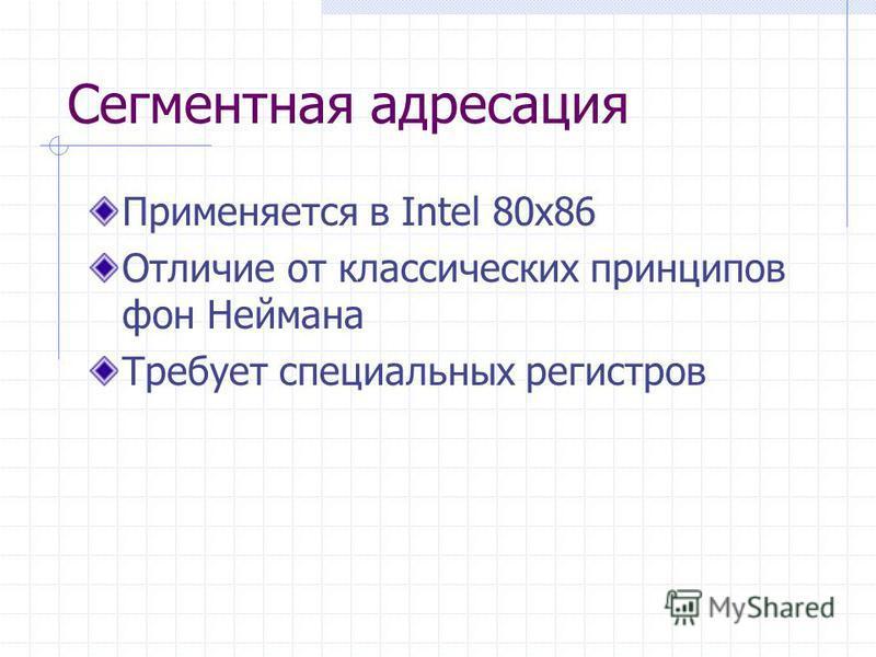 Сегментная адресация Применяется в Intel 80x86 Отличие от классических принципов фон Неймана Требует специальных регистров