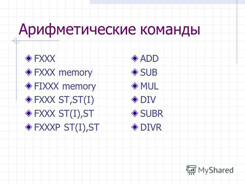 Арифметические команды FXXX FXXX memory FIXXX memory FXXX ST,ST(I) FXXX ST(I),ST FXXXP ST(I),ST ADD SUB MUL DIV SUBR DIVR