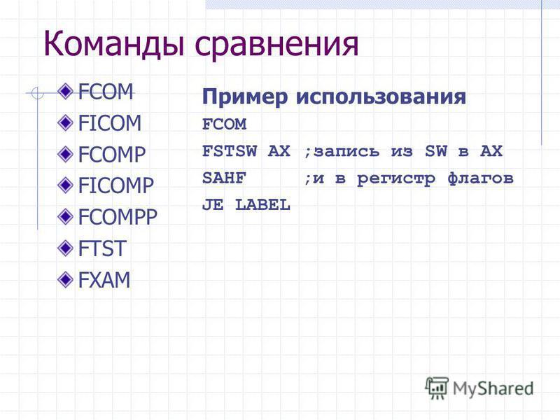 Команды сравнения FCOM FICOM FCOMP FICOMP FCOMPP FTST FXAM Пример использования FCOM FSTSW AX ;запись из SW в AX SAHF ;и в регистр флагов JE LABEL