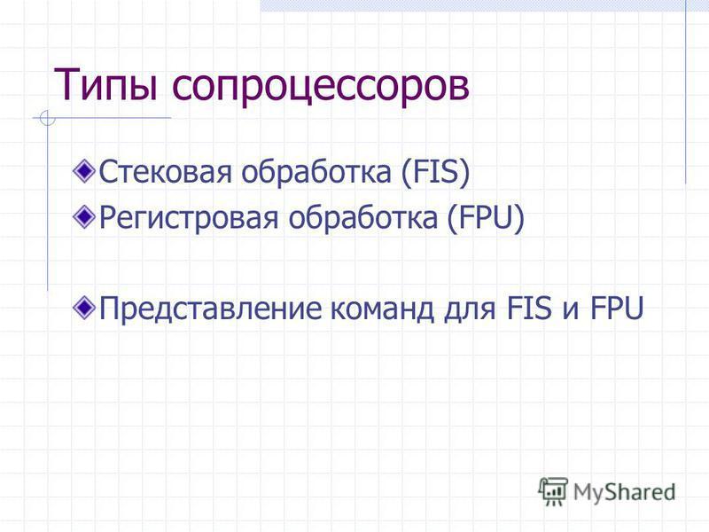 Типы сопроцессоров Стековая обработка (FIS) Регистровая обработка (FPU) Представление команд для FIS и FPU