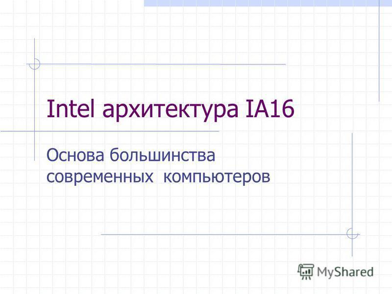 Intel архитектура IA16 Основа большинства современных компьютеров