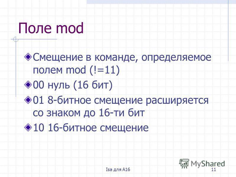 Isa для A1611 Поле mod Смещение в команде, определяемое полем mod (!=11) 00 нуль (16 бит) 01 8-битное смещение расширяется со знаком до 16-ти бит 10 16-битное смещение