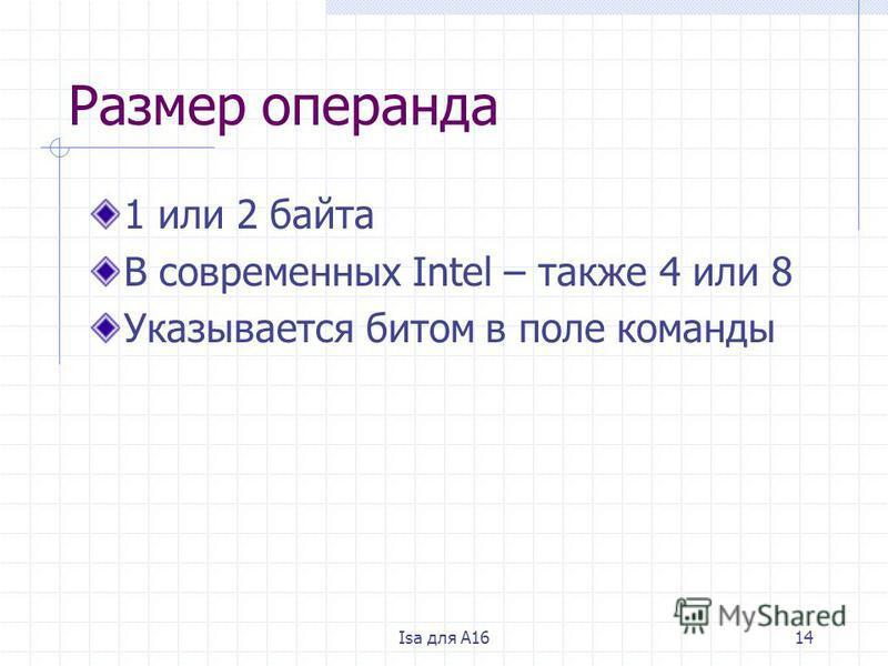 Isa для A1614 Размер операнда 1 или 2 байта В современных Intel – также 4 или 8 Указывается битом в поле команды