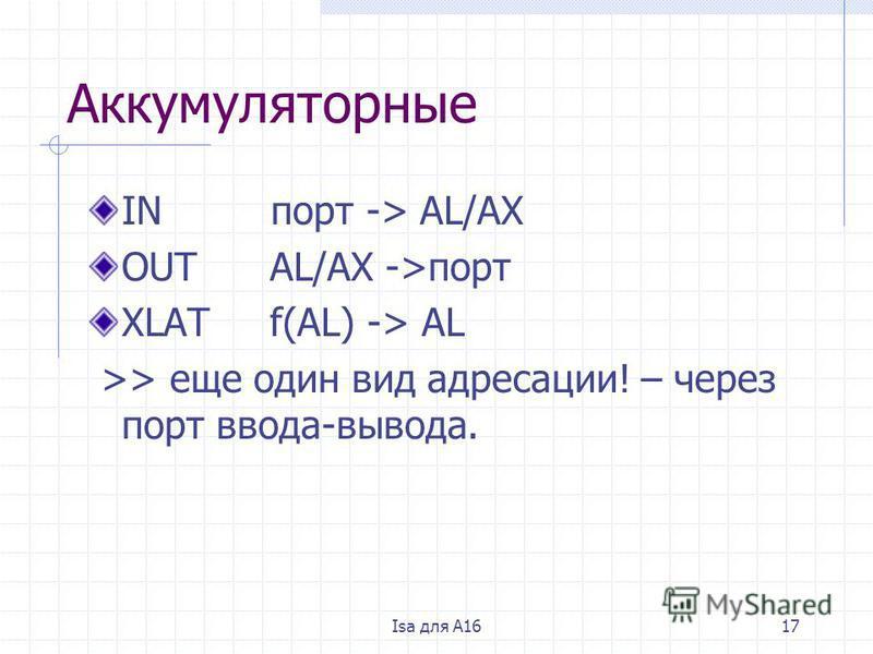 Isa для A1617 Аккумуляторные IN порт -> AL/AX OUT AL/AX ->порт XLAT f(AL) -> AL >> еще один вид адресации! – через порт ввода-вывода.