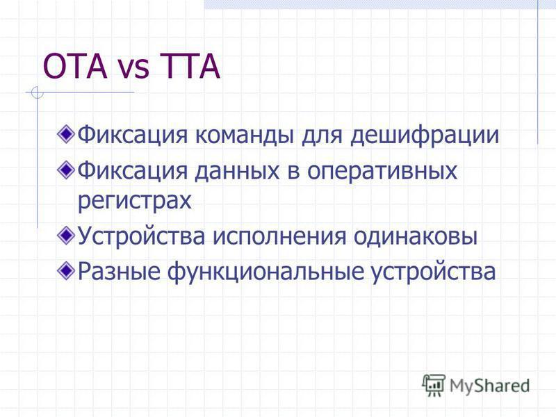 OTA vs TTA Фиксация команды для дешифрации Фиксация данных в оперативных регистрах Устройства исполнения одинаковы Разные функциональные устройства