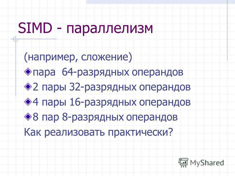 SIMD - параллелизм (например, сложение) пара 64-разрядных операндов 2 пары 32-разрядных операндов 4 пары 16-разрядных операндов 8 пар 8-разрядных операндов Как реализовать практически?