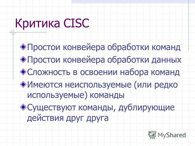 Критика CISC Простои конвейера обработки команд Простои конвейера обработки данных Сложность в освоении набора команд Имеются неиспользуемые (или редко используемые) команды Существуют команды, дублирующие действия друг друга