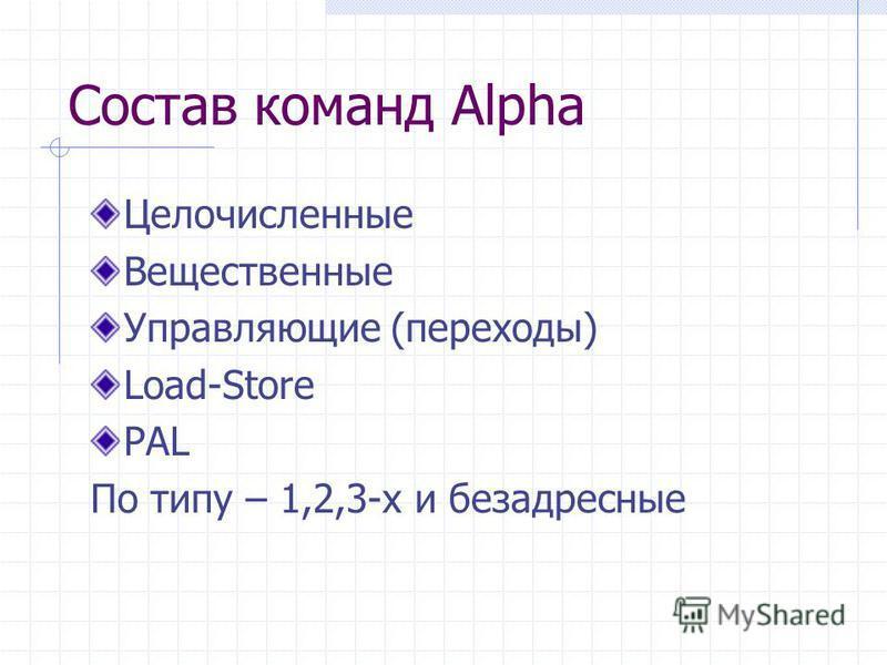 Состав команд Alpha Целочисленные Вещественные Управляющие (переходы) Load-Store PAL По типу – 1,2,3-х и безадресные