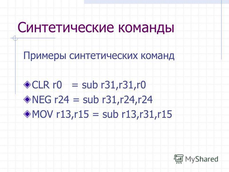 Синтетические команды Примеры синтетических команд CLR r0 = sub r31,r31,r0 NEG r24 = sub r31,r24,r24 MOV r13,r15 = sub r13,r31,r15