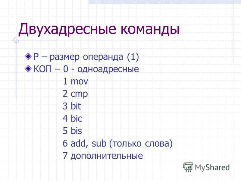 Двухадресные команды Р – размер операнда (1) КОП – 0 - одноадресные 1 mov 2 cmp 3 bit 4 bic 5 bis 6 add, sub (только слова) 7 дополнительные