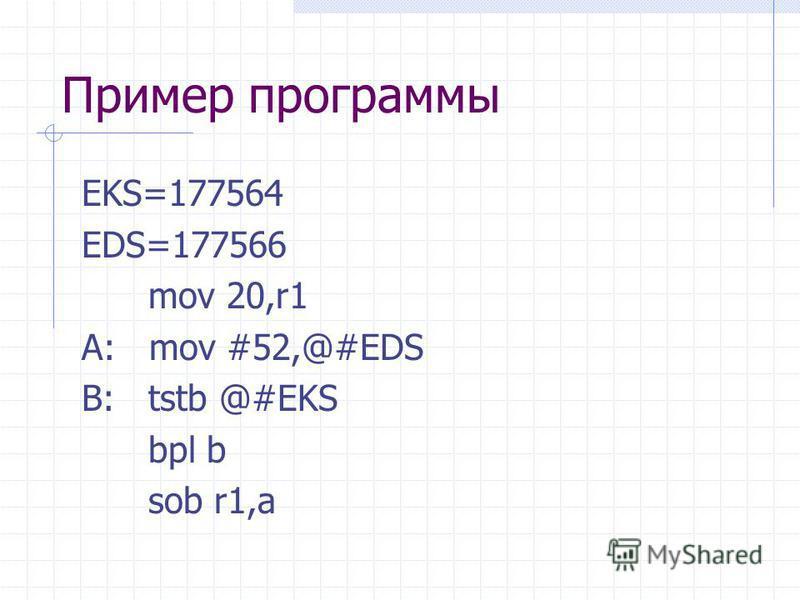 Пример программы EKS=177564 EDS=177566 mov 20,r1 A: mov #52,@#EDS B: tstb @#EKS bpl b sob r1,a