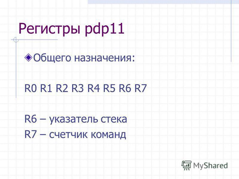 Регистры pdp11 Общего назначения: R0 R1 R2 R3 R4 R5 R6 R7 R6 – указатель стека R7 – счетчик команд