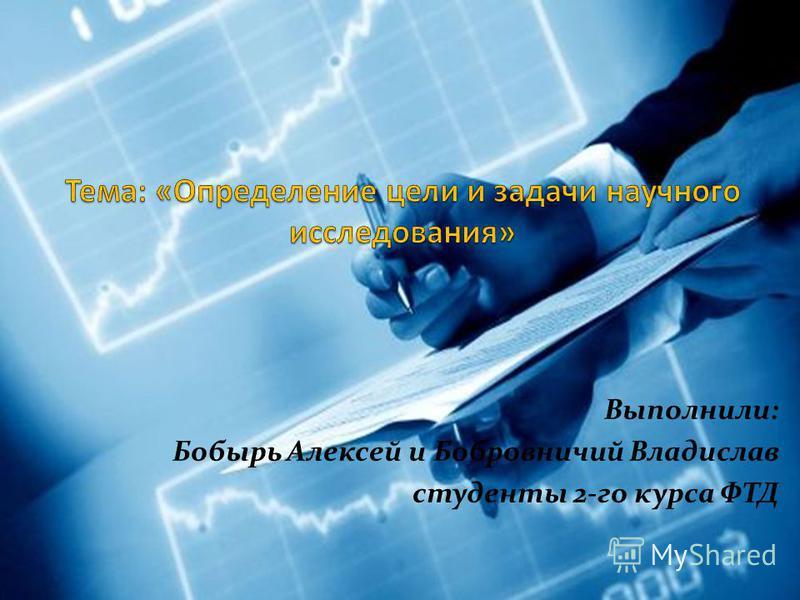 Выполнили: Бобырь Алексей и Бобровничий Владислав студенты 2-го курса ФТД