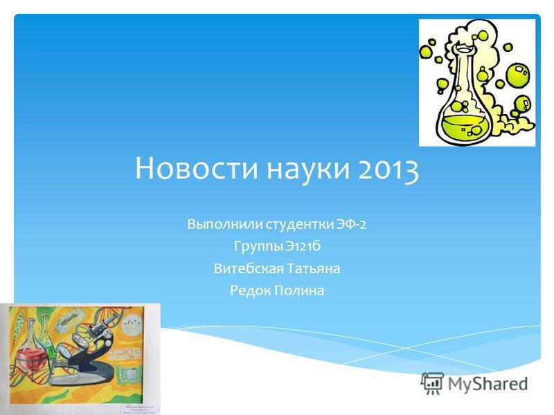 Новости науки 2013 Выполнили студентки ЭФ-2 Группы Э121 б Витебская Татьяна Редок Полина