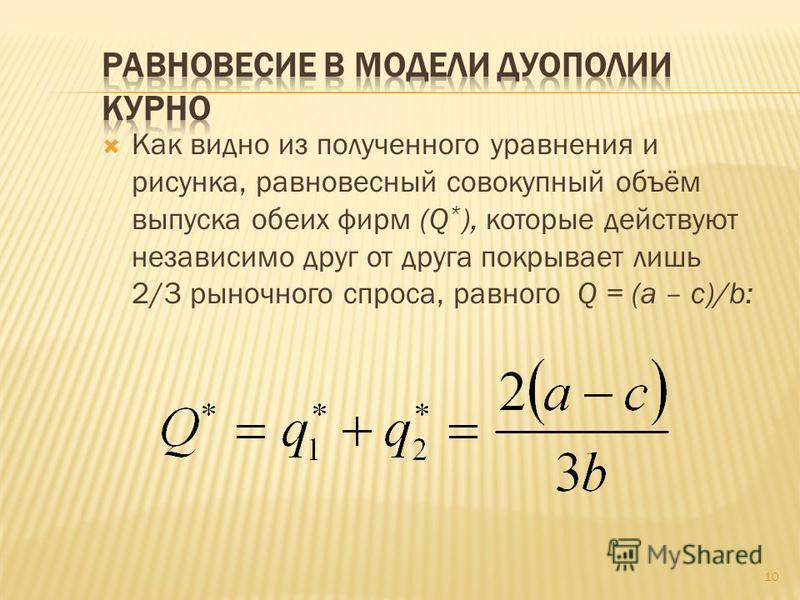 Как видно из полученного уравнения и рисунка, равновесный совокупный объём выпуска обеих фирм (Q * ), которые действуют независимо друг от друга покрывает лишь 2/3 рыночного спроса, равного Q = (a – c)/b: 10