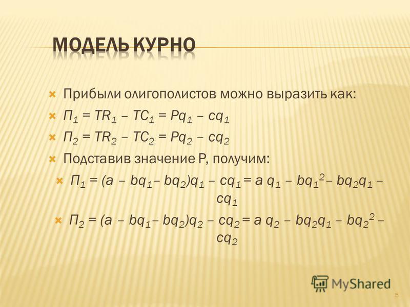 Прибыли олигополистов можно выразить как: П 1 = TR 1 – TC 1 = Pq 1 – cq 1 П 2 = TR 2 – TC 2 = Pq 2 – cq 2 Подставив значение P, получим: П 1 = (a – bq 1 – bq 2 )q 1 – cq 1 = a q 1 – bq 1 2 – bq 2 q 1 – cq 1 П 2 = (a – bq 1 – bq 2 )q 2 – cq 2 = a q 2