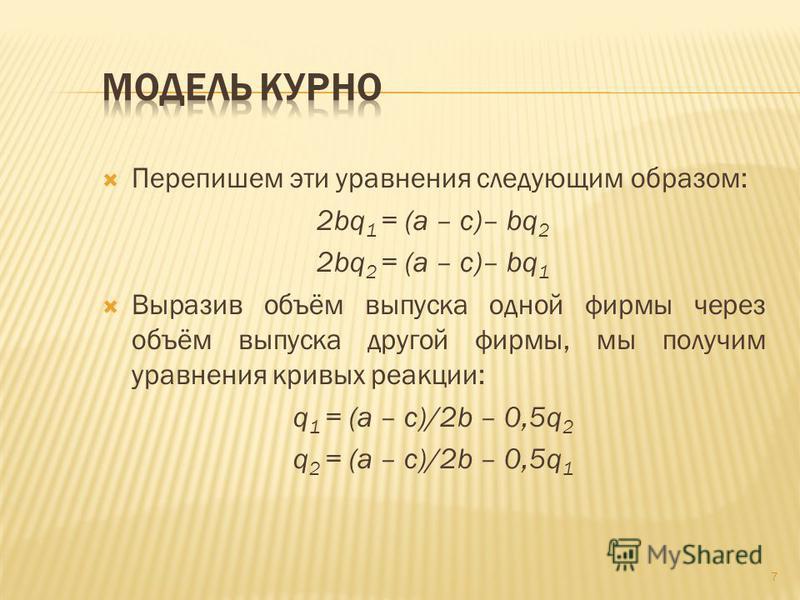 Перепишем эти уравнения следующим образом: 2bq 1 = (a – c)– bq 2 2bq 2 = (a – c)– bq 1 Выразив объём выпуска одной фирмы через объём выпуска другой фирмы, мы получим уравнения кривых реакции: q 1 = (a – c)/2b – 0,5q 2 q 2 = (a – c)/2b – 0,5q 1 7