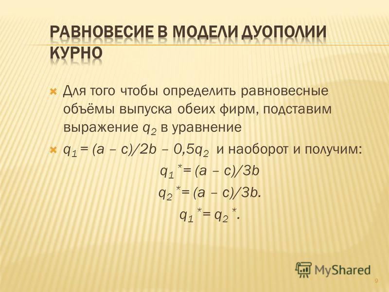 Для того чтобы определить равновесные объёмы выпуска обеих фирм, подставим выражение q 2 в уравнение q 1 = (a – c)/2b – 0,5q 2 и наоборот и получим: q 1 * = (a – c)/3b q 2 * = (a – c)/3b. q 1 * = q 2 *. 9