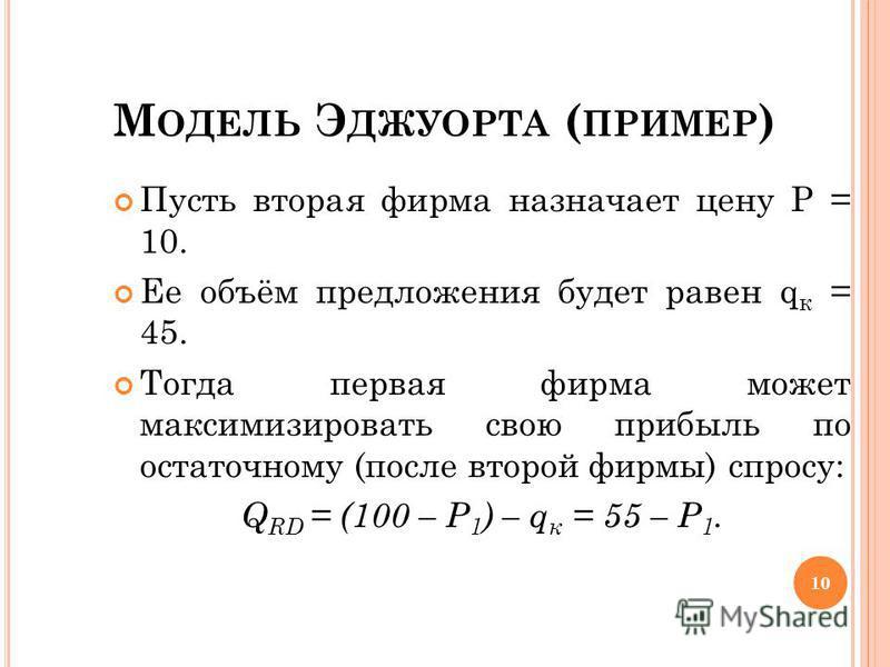 М ОДЕЛЬ Э ДЖУОРТА ( ПРИМЕР ) Пусть вторая фирма назначает цену Р = 10. Ее объём предложения будет равен q к = 45. Тогда первая фирма может максимизировать свою прибыль по остаточному (после второй фирмы) спросу: Q RD = (100 – Р 1 ) – q к = 55 – Р 1.